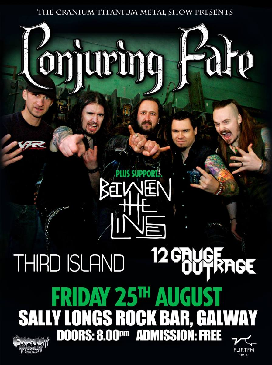 Conjuring Fate,  Between The Lines, 12 Gauge Outrage, Third Island  August 25th, Sally Longs Rock Bar, Galway.